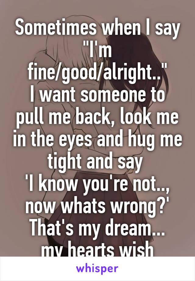 "Sometimes when I say ""I'm fine/good/alright.."" I want someone to pull me back, look me in the eyes and hug me tight and say  'I know you're not.., now whats wrong?' That's my dream... my hearts wish"