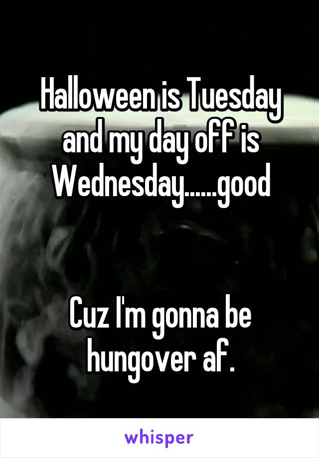 Halloween is Tuesday and my day off is Wednesday......good   Cuz I'm gonna be hungover af.