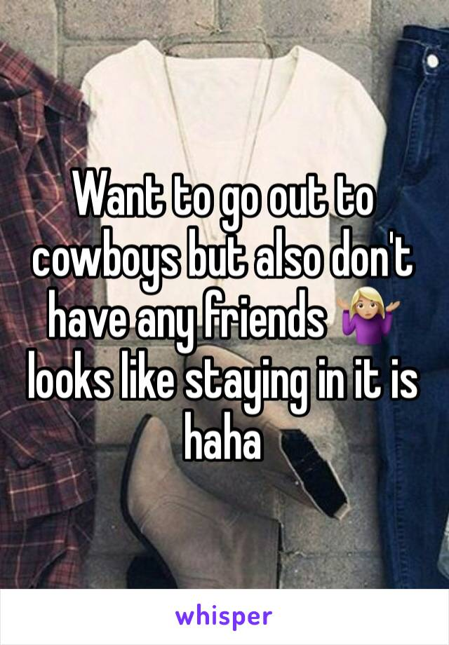 Want to go out to cowboys but also don't have any friends 🤷🏼♀️ looks like staying in it is haha