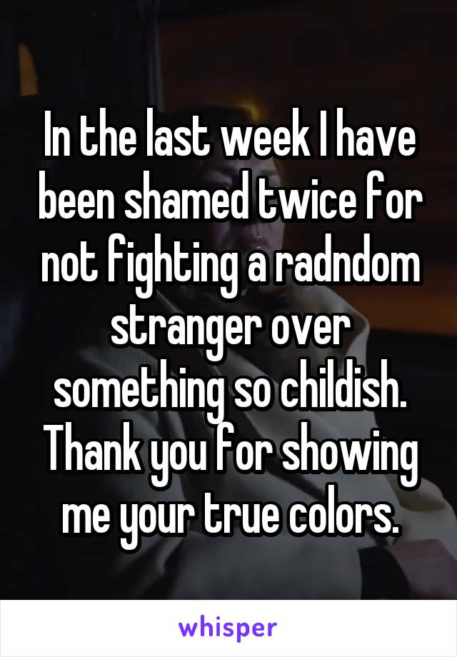 In the last week I have been shamed twice for not fighting a radndom stranger over something so childish. Thank you for showing me your true colors.