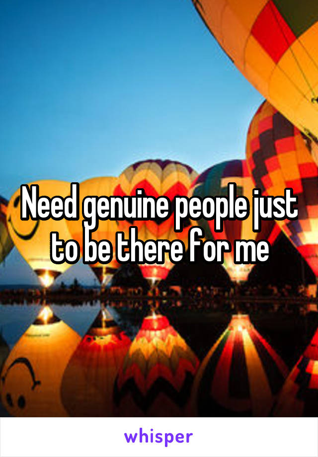 Need genuine people just to be there for me