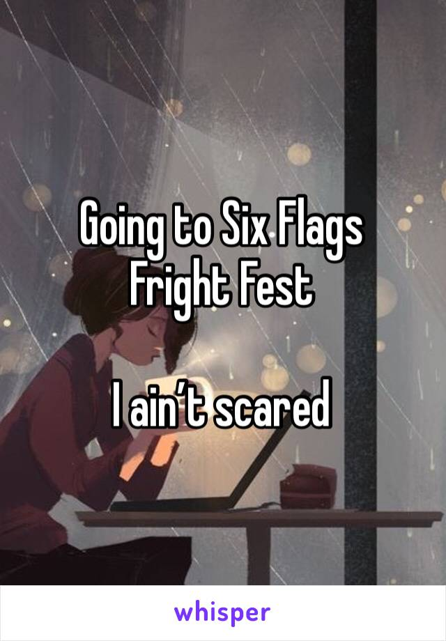 Going to Six Flags Fright Fest  I ain't scared