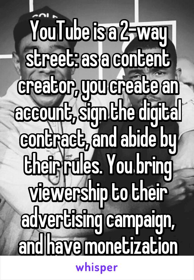 YouTube is a 2-way street: as a content creator, you create an account, sign the digital contract, and abide by their rules. You bring viewership to their advertising campaign, and have monetization