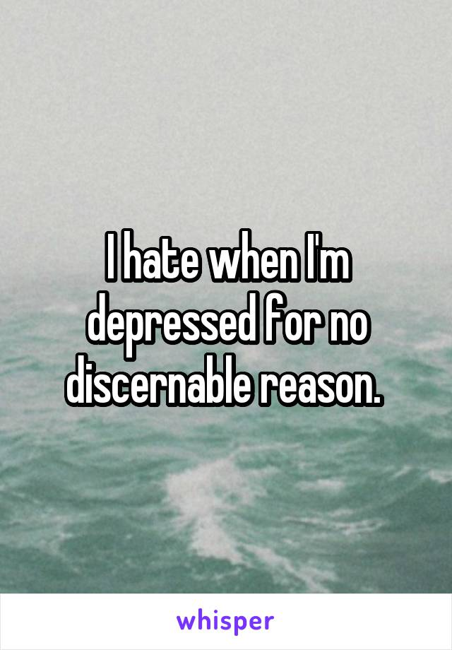 I hate when I'm depressed for no discernable reason.
