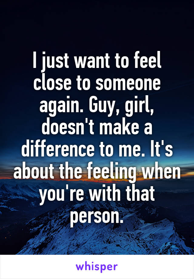 I just want to feel close to someone again. Guy, girl, doesn't make a difference to me. It's about the feeling when you're with that person.