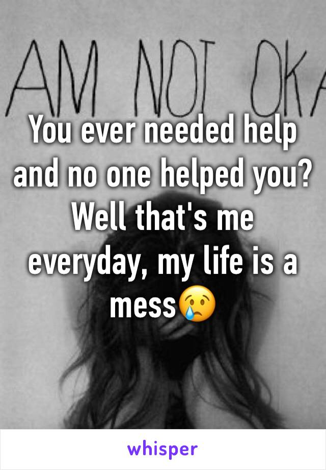 You ever needed help and no one helped you? Well that's me everyday, my life is a mess😢