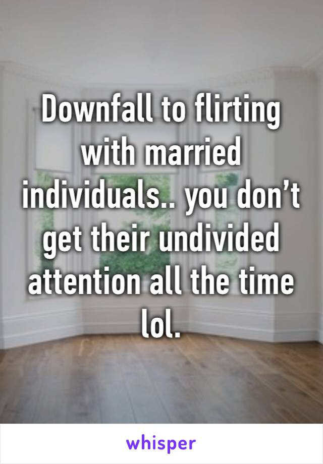 Downfall to flirting with married individuals.. you don't get their undivided attention all the time lol.
