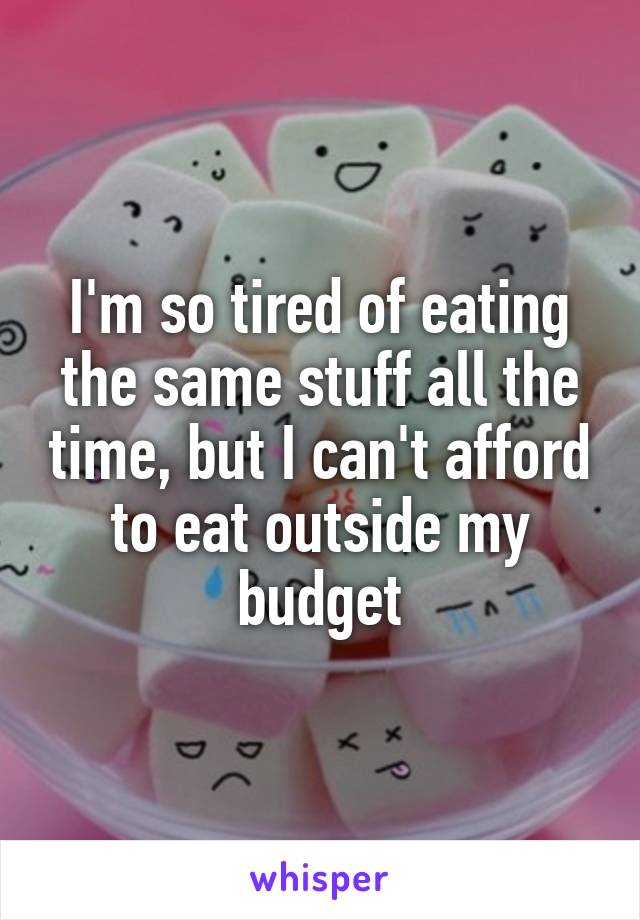 I'm so tired of eating the same stuff all the time, but I can't afford to eat outside my budget