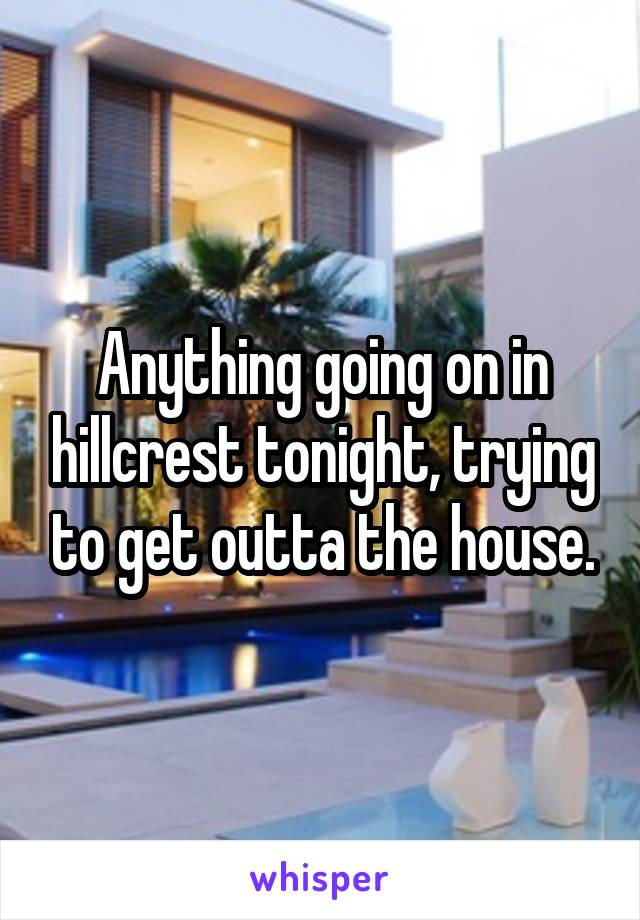 Anything going on in hillcrest tonight, trying to get outta the house.