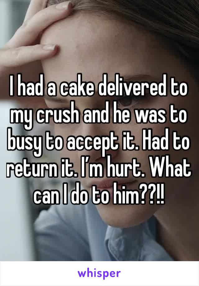 I had a cake delivered to my crush and he was to busy to accept it. Had to return it. I'm hurt. What can I do to him??!!