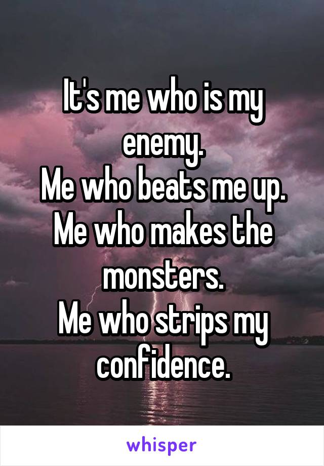 It's me who is my enemy. Me who beats me up. Me who makes the monsters. Me who strips my confidence.