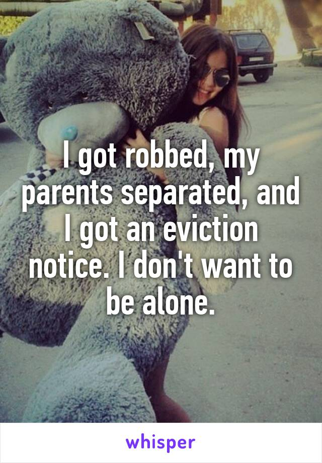 I got robbed, my parents separated, and I got an eviction notice. I don't want to be alone.