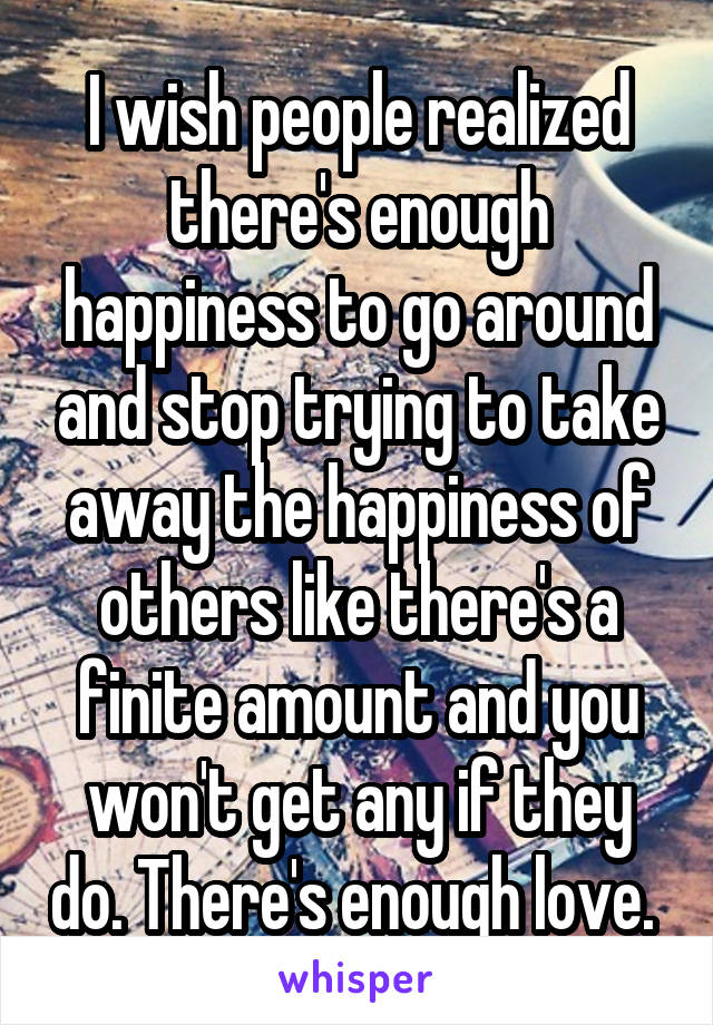 I wish people realized there's enough happiness to go around and stop trying to take away the happiness of others like there's a finite amount and you won't get any if they do. There's enough love.