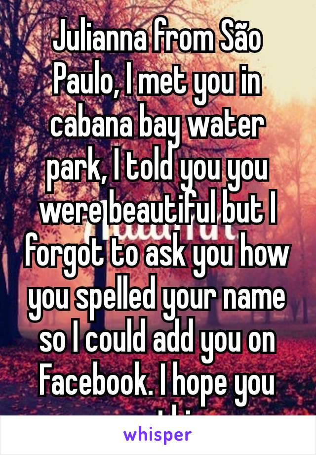 Julianna from São Paulo, I met you in cabana bay water park, I told you you were beautiful but I forgot to ask you how you spelled your name so I could add you on Facebook. I hope you see this