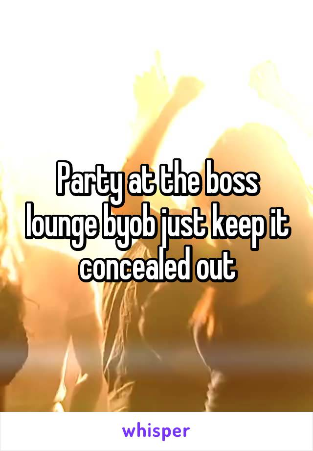 Party at the boss lounge byob just keep it concealed out