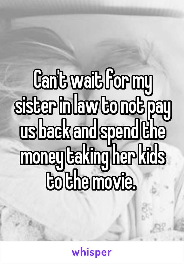 Can't wait for my sister in law to not pay us back and spend the money taking her kids to the movie.