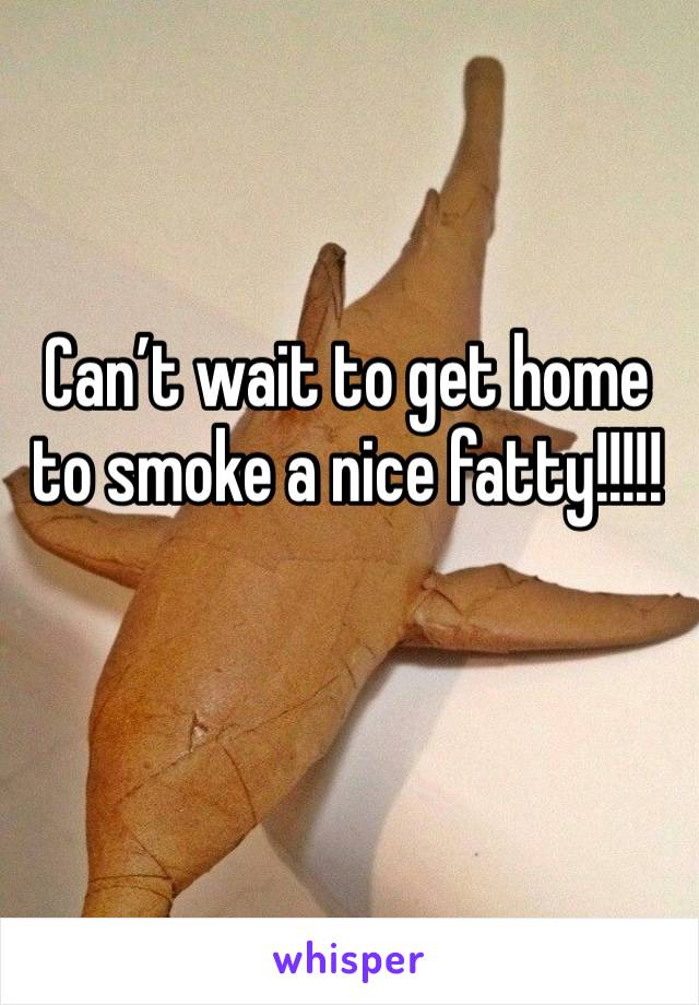 Can't wait to get home to smoke a nice fatty!!!!!