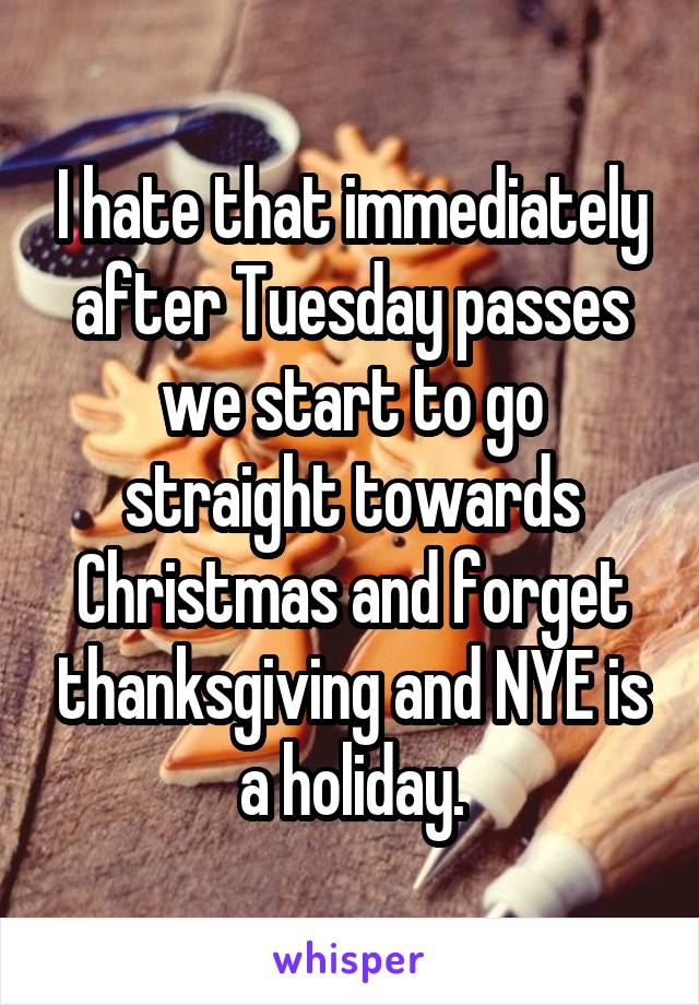 I hate that immediately after Tuesday passes we start to go straight towards Christmas and forget thanksgiving and NYE is a holiday.