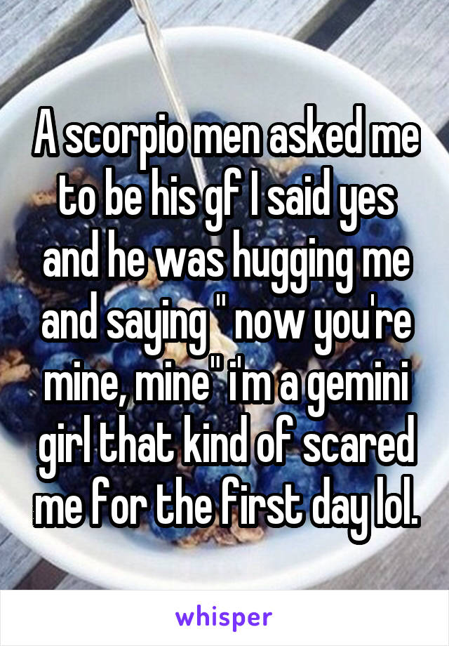 "A scorpio men asked me to be his gf I said yes and he was hugging me and saying "" now you're mine, mine"" i'm a gemini girl that kind of scared me for the first day lol."