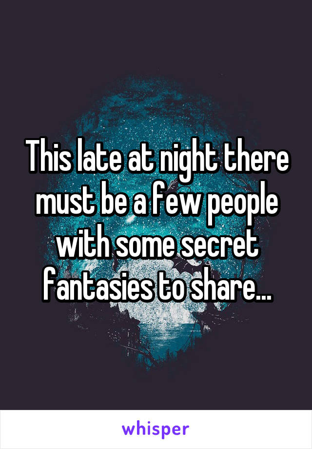 This late at night there must be a few people with some secret fantasies to share...