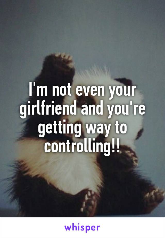 I'm not even your girlfriend and you're getting way to controlling!!