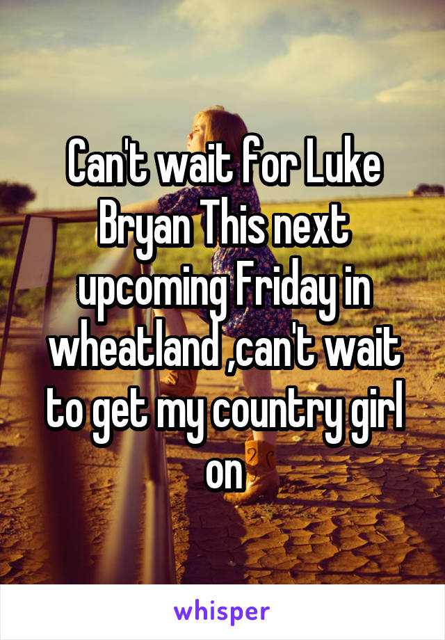 Can't wait for Luke Bryan This next upcoming Friday in wheatland ,can't wait to get my country girl on