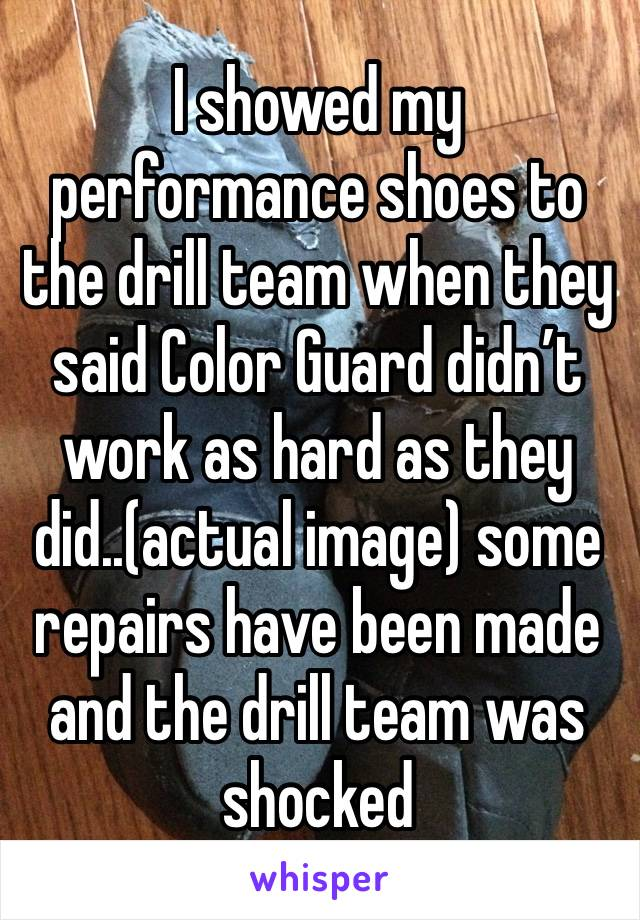 I showed my performance shoes to the drill team when they said Color Guard didn't work as hard as they did..(actual image) some repairs have been made and the drill team was shocked