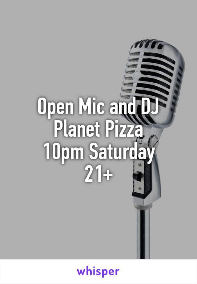 Open Mic and DJ Planet Pizza 10pm Saturday 21+