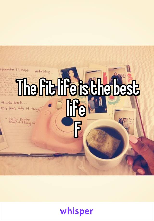 The fit life is the best life  F