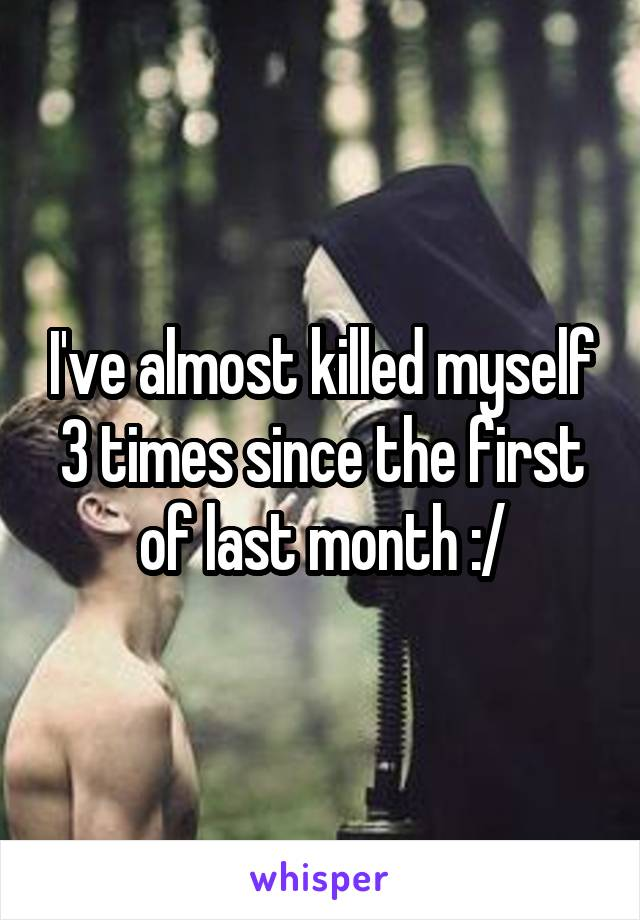I've almost killed myself 3 times since the first of last month :/