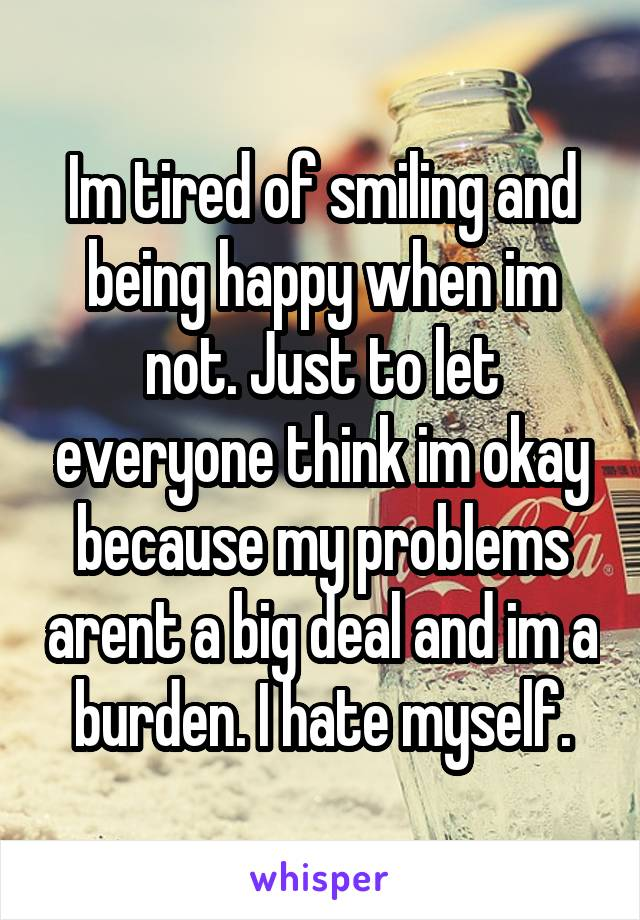 Im tired of smiling and being happy when im not. Just to let everyone think im okay because my problems arent a big deal and im a burden. I hate myself.