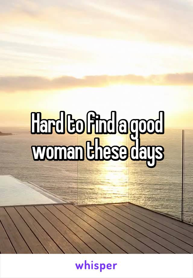 Hard to find a good woman these days