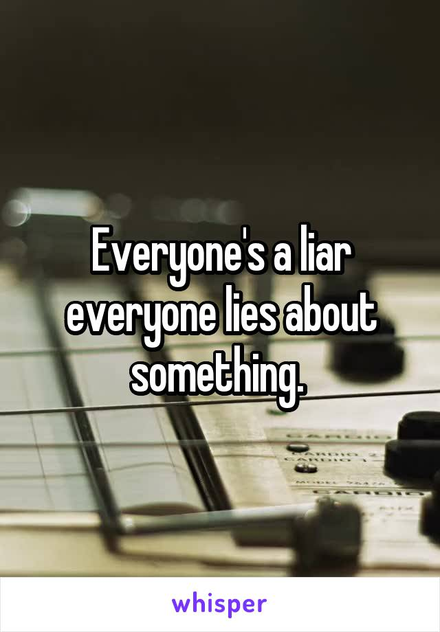Everyone's a liar everyone lies about something.