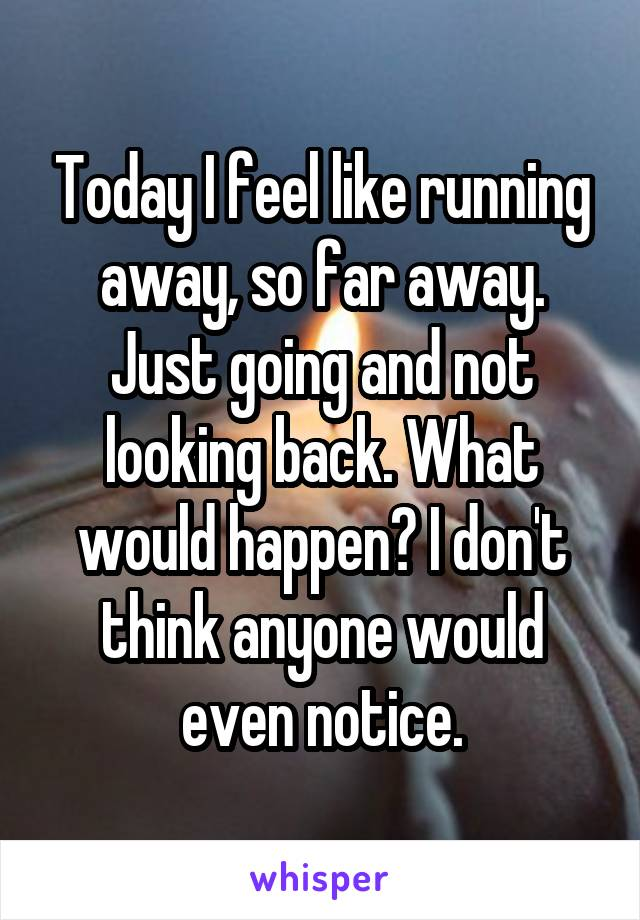 Today I feel like running away, so far away. Just going and not looking back. What would happen? I don't think anyone would even notice.