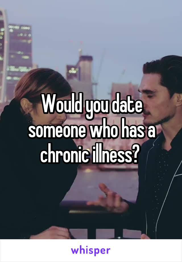 Would you date someone who has a chronic illness?