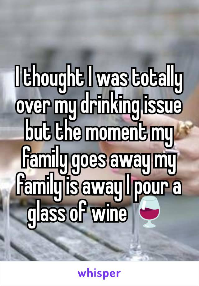 I thought I was totally over my drinking issue but the moment my family goes away my family is away I pour a glass of wine 🍷