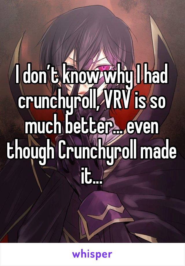 I don't know why I had crunchyroll, VRV is so much better... even though Crunchyroll made it...
