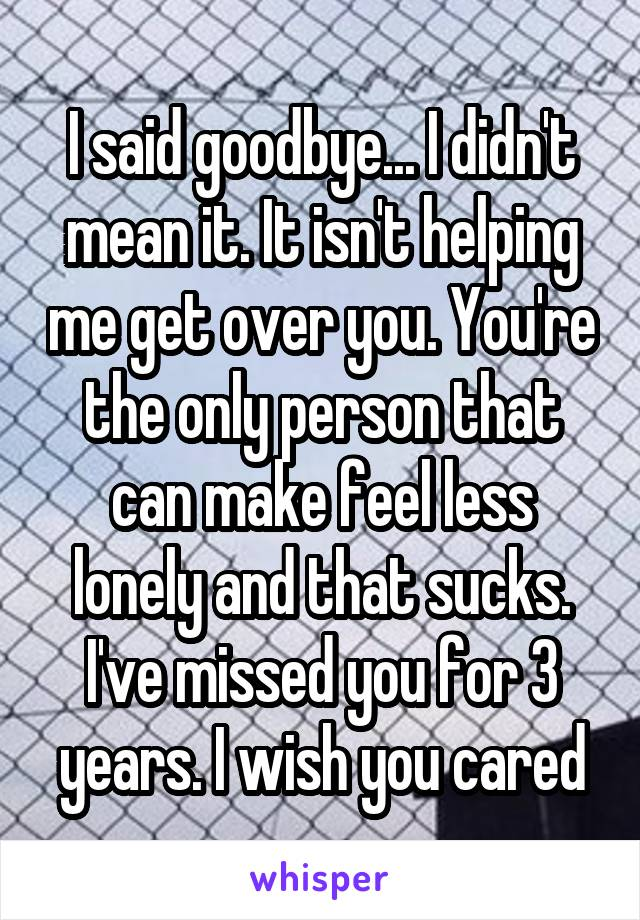I said goodbye... I didn't mean it. It isn't helping me get over you. You're the only person that can make feel less lonely and that sucks. I've missed you for 3 years. I wish you cared