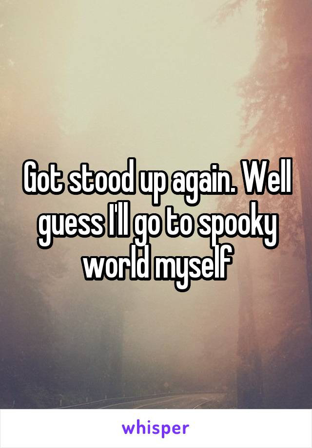 Got stood up again. Well guess I'll go to spooky world myself