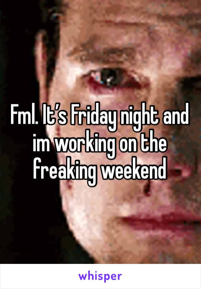 Fml. It's Friday night and im working on the freaking weekend