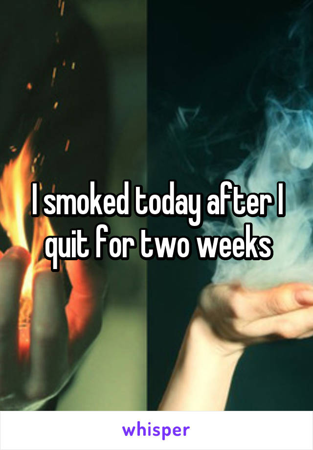 I smoked today after I quit for two weeks