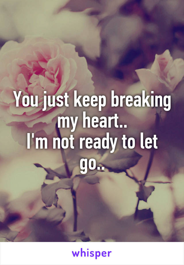 You just keep breaking my heart.. I'm not ready to let go..