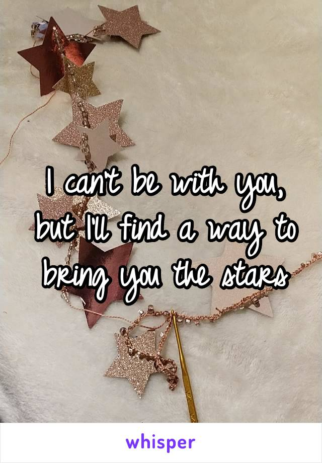 I can't be with you, but I'll find a way to bring you the stars
