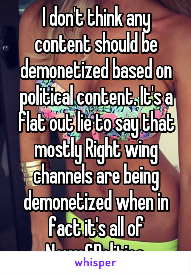 I don't think any content should be demonetized based on political content. It's a flat out lie to say that mostly Right wing channels are being demonetized when in fact it's all of News&Politics.