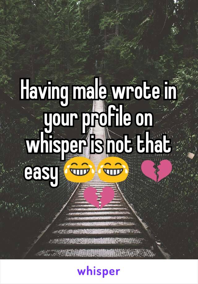 Having male wrote in your profile on whisper is not that easy 😂😂🙁💔💔
