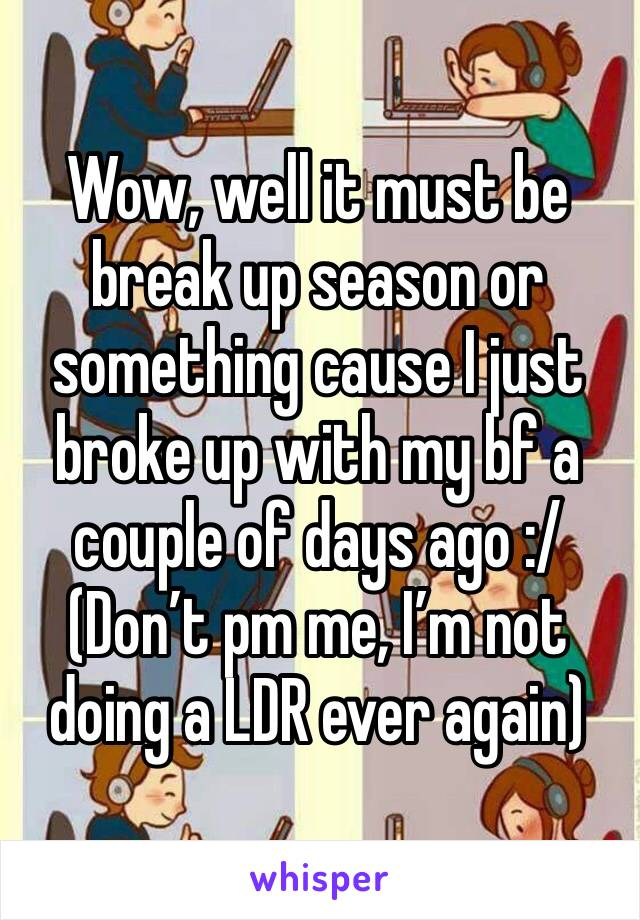 Wow, well it must be break up season or something cause I just broke up with my bf a couple of days ago :/  (Don't pm me, I'm not doing a LDR ever again)