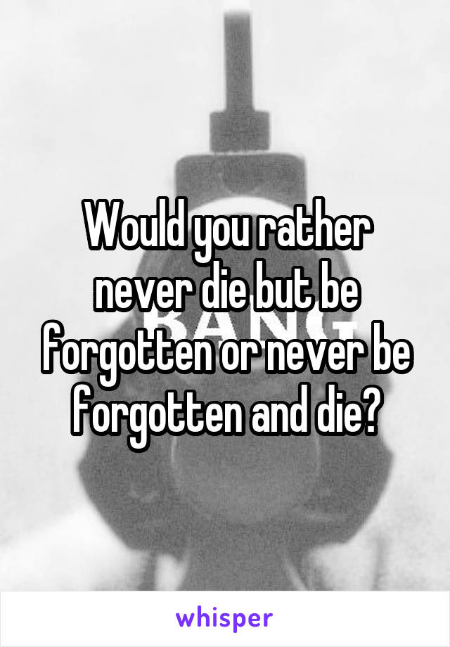 Would you rather never die but be forgotten or never be forgotten and die?