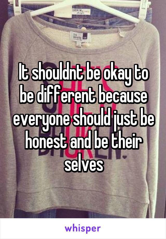 It shouldnt be okay to be different because everyone should just be honest and be their selves