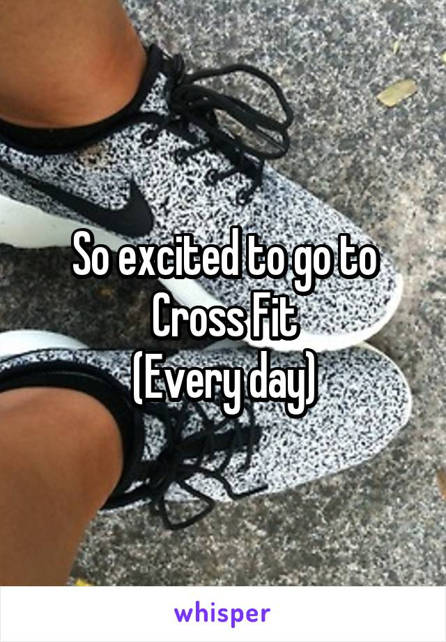 So excited to go to Cross Fit (Every day)