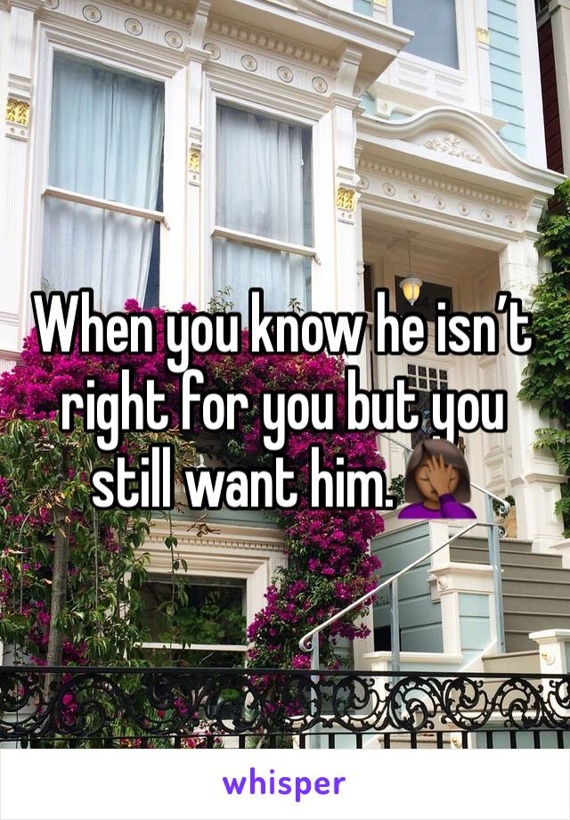 When you know he isn't right for you but you still want him.🤦🏾♀️